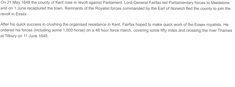 On 21 May 1648 the county of Kent rose in revolt against Parliament. Lord-General Fairfax led Parliamentary forces to Maidstone and on 1 June recaptured the town. Remnants of the Royalist forces commanded by the Earl of Norwich fled the county to join the revolt in Essex.  After his quick success in crushing the organised resistance in Kent, Fairfax hoped to make quick work of the Essex royalists. He ordered his forces (including some 1,000 horse) on a 48 hour force march, covering some fifty miles and crossing the river Thames at Tilbury on 11 June 1648.
